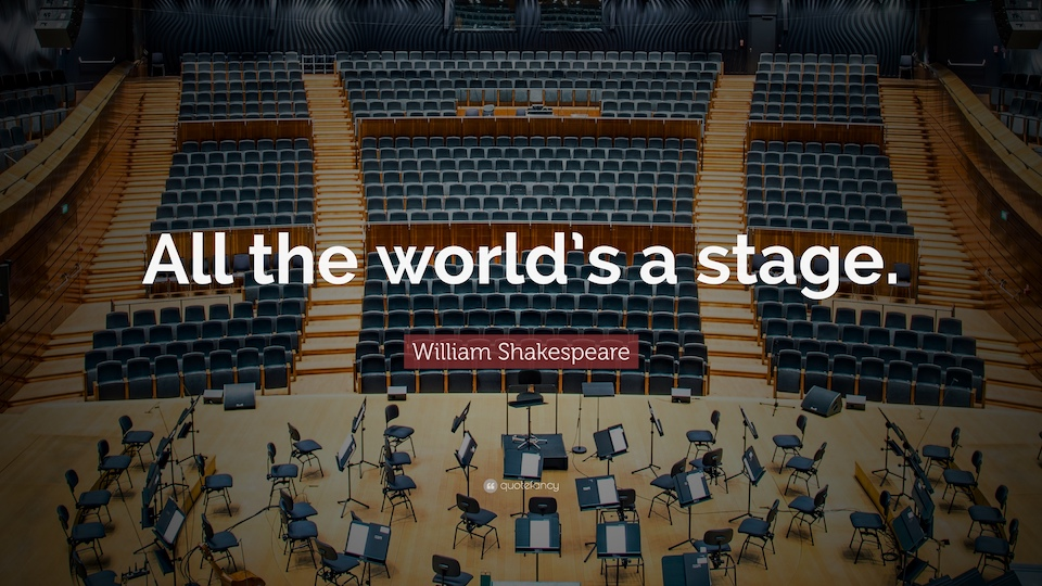 All the world's a stage.